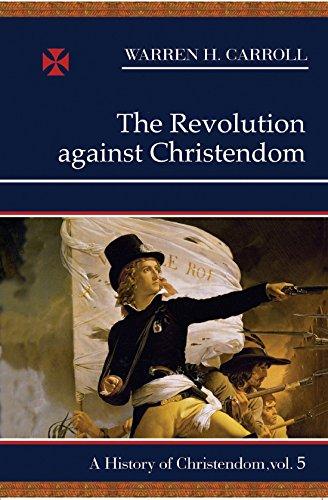 The Revolution Against Christendom: A History of Christendom, Vol. 5