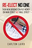 img - for RE-ELECT NO ONE: Then New Brooms Can Put Money On Main Street Not Wall Street book / textbook / text book