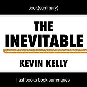 Summary of The Inevitable: Understanding the 12 Technological Forces That Will Shape Our Future by Kevin Kelly | Book Summary Includes Analysis Audiobook