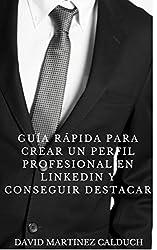 Guía Rápida para Crear un Perfil Profesional en LinkedIn y conseguir destacar: Hazte VISIBLE y DESTACA entre los demás (Spanish Edition)