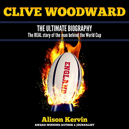 Clive Woodward: The Ultimate Biography: The Real Story of the Man Behind the World Cup