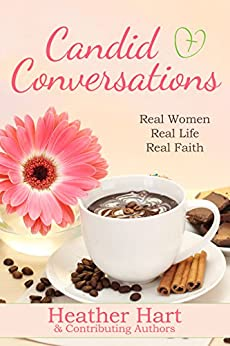 Candid Conversations: Real Women. Real Life. Real Faith by [Hart, Heather]