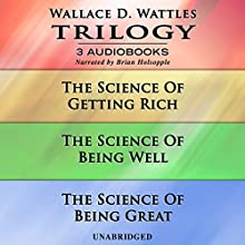Wallace D. Wattles Trilogy: The Science of Getting Rich, The Science of Being Well, and The Science of Being Great Audiobook by Wallace D. Wattles Narrated by Brian Holsopple