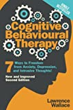 Cognitive Behavioural Therapy: 7 Ways to Freedom from Anxiety, Depression, and Intrusive Thoughts! (Happiness is a trainable, attainable skill!) (Volume 1)