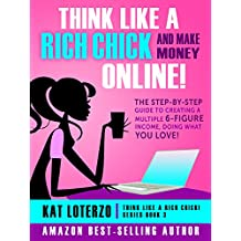 Think Like a Rich Chick! And Make Money Online!: The Step-By-Step Guide to Creating a Multiple 6-Figure Income, Doing What You Love!