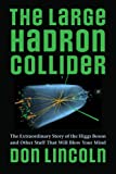 The Large Hadron Collider: The Extraordinary Story of the Higgs Boson and Other Stuff That Will Blow Your Mind