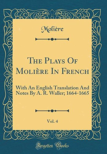 The Plays Of Molière In French, Vol. 4: With An English Translation And Notes By A. R. Waller; 1664-1665 (Classic Reprint) (French Edition) PDF