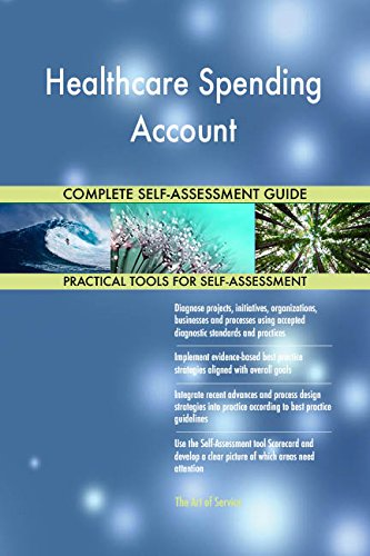 Healthcare Spending Account All-Inclusive Self-Assessment - More than 720 Success Criteria, Instant Visual Insights, Comprehensive Spreadsheet Dashboard, Auto-Prioritized for Quick Results