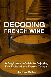 Decoding French Wine: A Beginner's Guide to Enjoying the Fruits of the French Terroir by Andrew Cullen (2012-09-17)