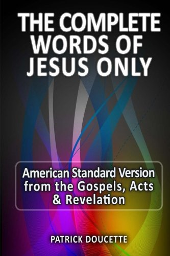 The Complete Words of Jesus Only - American Standard Version from the Gospels, Acts & - Jesus Bible Quotes