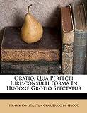 Oratio, Qua Perfecti Jurisconsulti Forma in Hugone Grotio Spectatur, Henrik Constantijn Cras, 128676923X