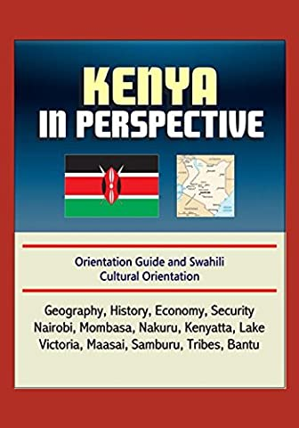 Kenya in Perspective - Orientation Guide and Swahili Cultural Orientation: Geography, History, Economy, Security, Nairobi, Mombasa, Nakuru, Kenyatta, Lake Victoria, Maasai, Samburu, Tribes, (Cultural Defense)