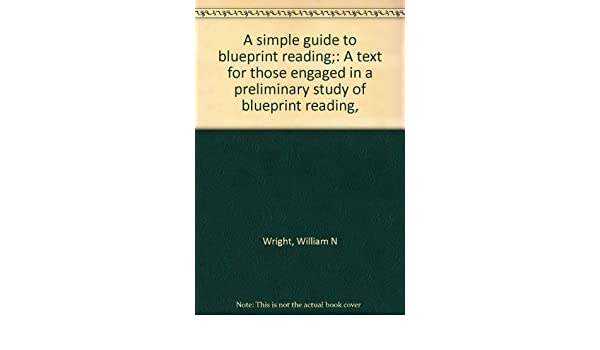 A simple guide to blueprint reading a text for those engaged in a a simple guide to blueprint reading a text for those engaged in a preliminary study of blueprint reading william n wright amazon books malvernweather Image collections