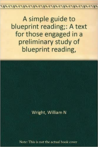 A simple guide to blueprint reading a text for those engaged in a a simple guide to blueprint reading a text for those engaged in a preliminary study of blueprint reading william n wright amazon books malvernweather Choice Image