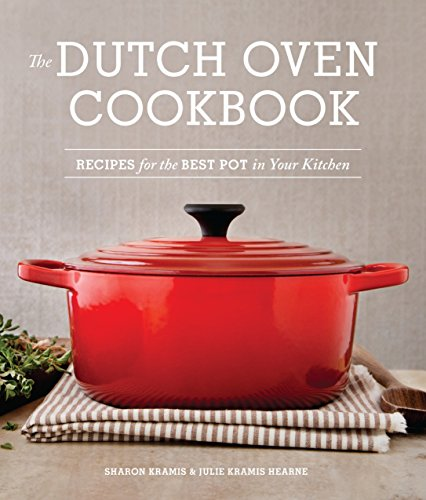 The Dutch Oven Cookbook: Recipes for the Best Pot in Your Kitchen (Camp Oven Recipes)