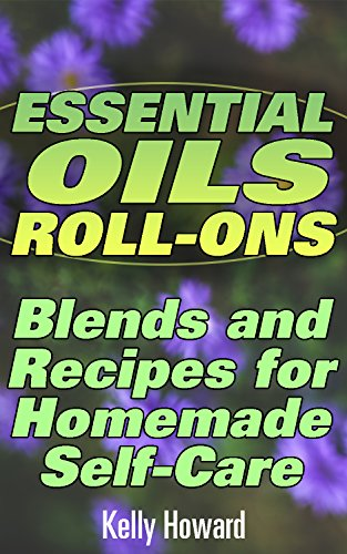 Essential Oils Roll-Ons: Blends and Recipes for Homemade Self-Care: (Essential Oils Books, Aromatherapy) by [Howard, Kelly Howard]