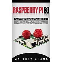 Raspberry Pi 3: Raspberry Pi 3 Programming 101 - The New User's Manual To Programming Raspberry Pi 3 (Raspberry Pi 3 Guide)