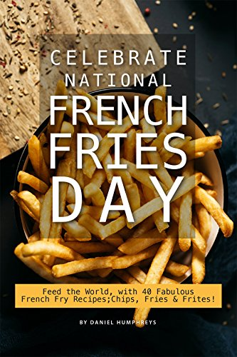 Celebrate National French Fries Day: Feed the World, with 40 Fabulous French Fry Recipes; Chips, Fries Frites! (English Edition)