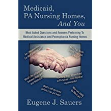 Medicaid, PA Nursing Homes, And You: Most Asked Questions and Answers Pertaining To Medical Assistance and Pennsylvania Nursing Homes