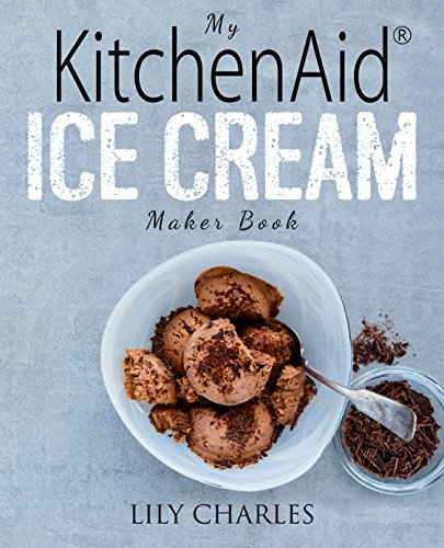 My Stand Mixer Ice Cream Maker Attachment Cookbook: 100 Deliciously Simple Homemade Recipes Using Your 2 Quart Stand Mixer Attachment for Frozen Fun by Lily Charles
