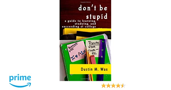 Dont Be Stupid: A Guide To Learning, Studying, And Succeeding At College