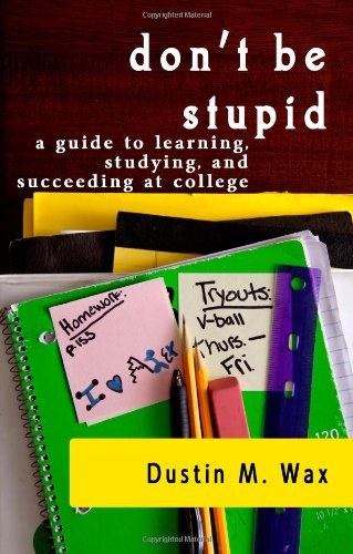 Don't Be Stupid: A Guide To Learning, Studying, And Succeeding At College