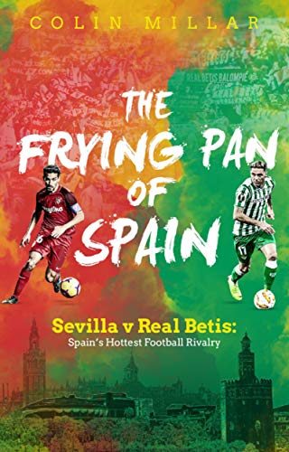 The Frying Pan of Spain: Sevilla v Real Betis: Spain's Hottest Football Rivalry por Colin Millar