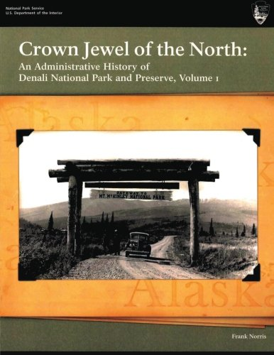 Denali National Park History (Crown Jewel of the North: An Administrative History of Denali National Park & Preserve, Volume 1)