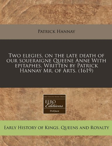 Download Two elegies, on the late death of our soueraigne Queene Anne With epitaphes. Written by Patrick Hannay Mr. of Arts. (1619) pdf epub