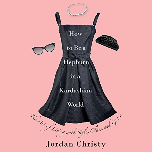 How to Be a Hepburn in a Kardashian World: The Art of Living with Style, Class, and Grace by Hachette Audio