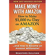 Make Money with Amazon - How to Make $1,000 Per Day on Amazon: How to Become an Amazon Millionaire! (Make Money...
