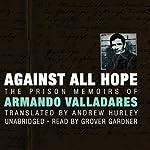 Against All Hope: The Prison Memoirs of Armando Valladares | Armando Valladares