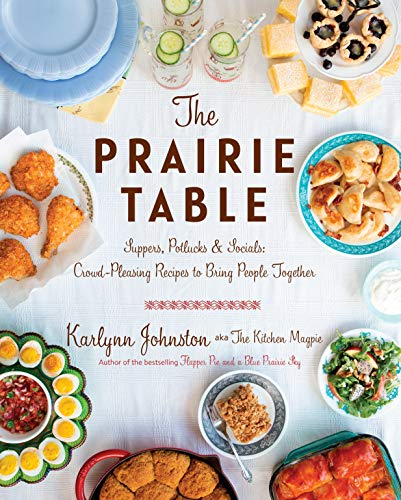 The Prairie Table: Suppers, Potlucks & Socials: Crowd-Pleasing Recipes to Bring People Together by Karlynn Johnston