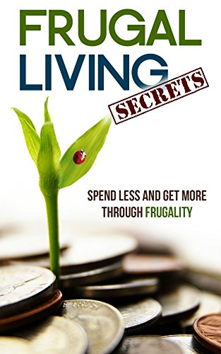 Frugal Living Secrets: Spend Less and Get More through Frugality by [Gregory, Catherine]