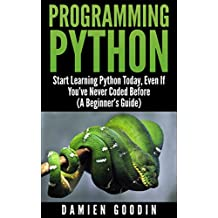 Programming Python: Start Learning Python Today, Even If You've Never Coded Before (A Beginner's Guide)