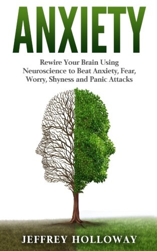 Anxiety: Rewire Your Brain Using Neuroscience to Beat Anxiety, Fear, Worry, Shyness, and Panic Attacks (anxiety workbook, start living, panic attacks, ... anxiety, anxiety relief, anxiety self help)