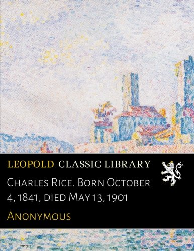 Download Charles Rice. Born October 4, 1841, died May 13, 1901 pdf