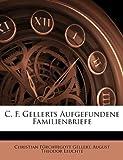 C. F. Gellerts Aufgefundene Familienbriefe (German Edition), Christian Frchtegott Gellert and Christian Fürchtegott Gellert, 1147799571