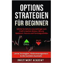 Optionsstrategien für Beginner: Schritt für Schritt vom Anfänger zum Profi in Sachen Binäre / Binary Optionen, Futures und Termingeschäfte - Lerne Strategien, ... & die korrekte Auswahl (German Edition)