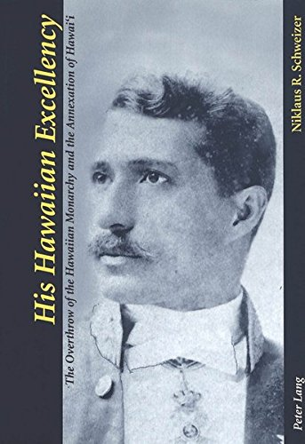 His Hawaiian Excellency: The Overthrow of the Hawaiian Monarchy and the Annexation of Hawai