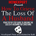 How to Grieve the Loss of a Husband: Your Step-by-Step Guide to Grieving the Loss of a Husband for Christians | HowExpert Press,Marieche Balili