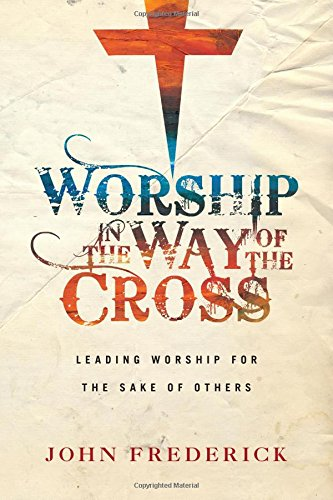 Read Online Worship in the Way of the Cross: Leading Worship for the Sake of Others PDF