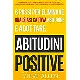 Gli unici 6 passi di cui hai bisogno per eliminare qualsiasi cattiva abitudine e adottare abitudini positive: Sistema usato dalle persone di maggior successo ... per eliminare le cattive (Italian Edition)