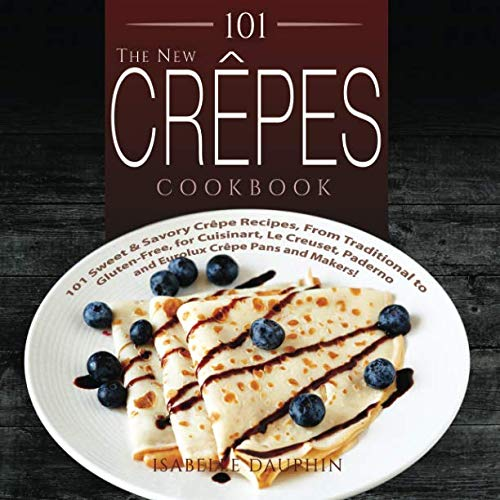 101 The New Crepes Cookbook: 101 Sweet & Savory Crepe Recipes, from Traditional to Gluten-Free, for Cuisinart, LeCrueset, Paderno and Eurolux Crepe ... Makers! (Crepes and Crepe Makers) (Volume 1) - Spreader Chef