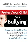 Protect Your Child from Bullying: Expert Advice to Help You Recognize, Prevent, and Stop Bullying Before Your Child Gets Hurt