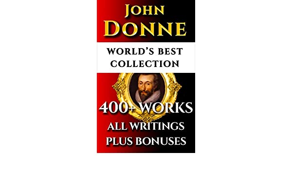 John Donne Complete Works - Worlds Best Ultimate Collection - 400+ Works - All Poems, Love Poetry, Holy Sonnets, Devotions, Meditations, English Poems, .