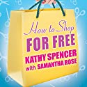 How to Shop for Free: Shopping Secrets for Smart Women Who Love to Get Something for Nothing Audiobook by Kathy Spencer, Samantha Rose Narrated by Hillary Huber