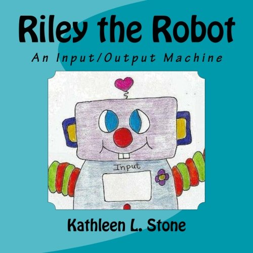 Riley the Robot: An Input/Output Machine, Stone, Kathleen L.
