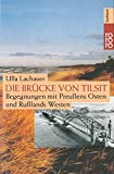 Die Brücke von Tilsit: Begegnungen mit Preußens Osten und Rußlands Westen