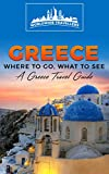 Greece: Where To Go, What To See - A Greece Travel Guide (Greece,Athens,Thessaloniki,Patras,Heraklion,Larissa,Volos Book 1)